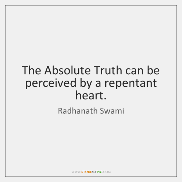 The Absolute Truth can be perceived by a repentant heart.