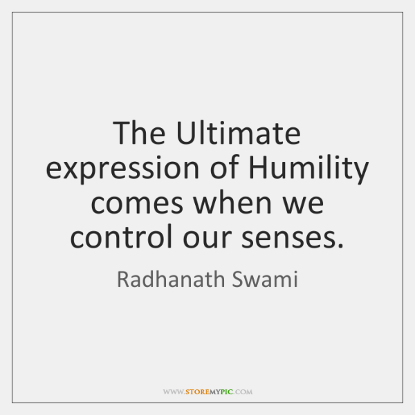 The Ultimate expression of Humility comes when we control our senses.