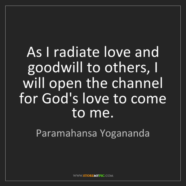 Paramahansa Yogananda: As I radiate love and goodwill to others, I will open...