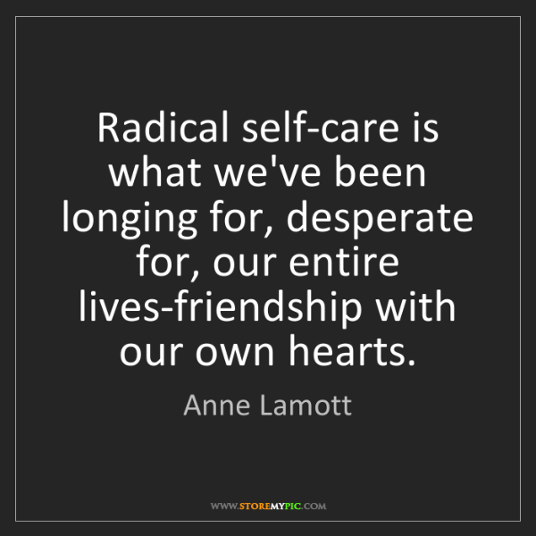 Anne Lamott: Radical self-care is what we've been longing for, desperate...