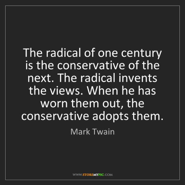 Mark Twain: The radical of one century is the conservative of the...
