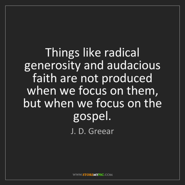 J. D. Greear: Things like radical generosity and audacious faith are...