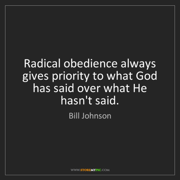 Bill Johnson: Radical obedience always gives priority to what God has...