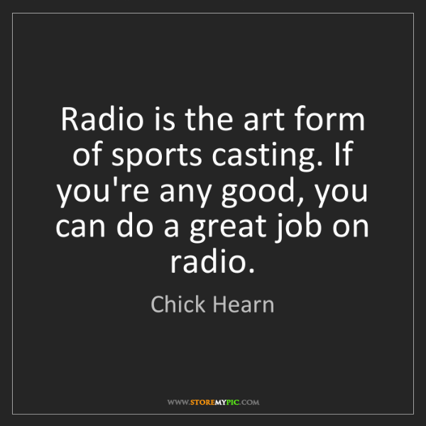 Chick Hearn: Radio is the art form of sports casting. If you're any...