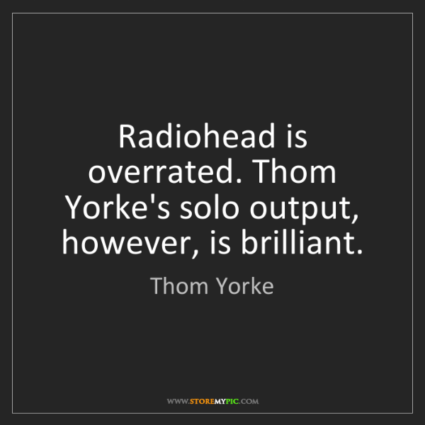 Thom Yorke: Radiohead is overrated. Thom Yorke's solo output, however,...