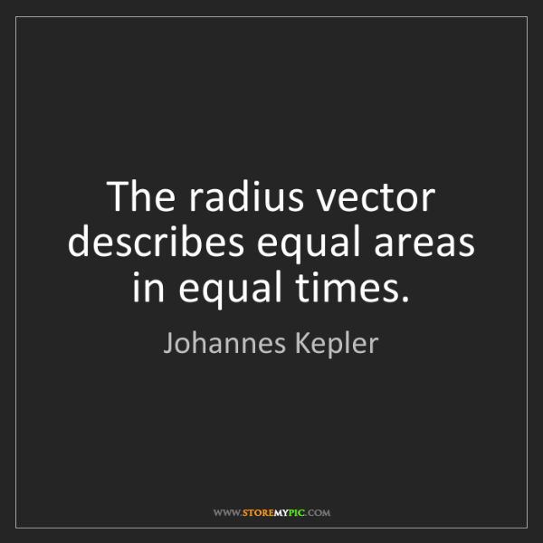 Johannes Kepler: The radius vector describes equal areas in equal times.