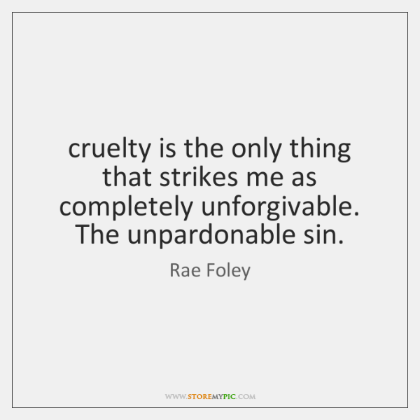 cruelty is the only thing that strikes me as completely unforgivable. The ...