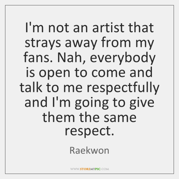 I'm not an artist that strays away from my fans. Nah, everybody ...