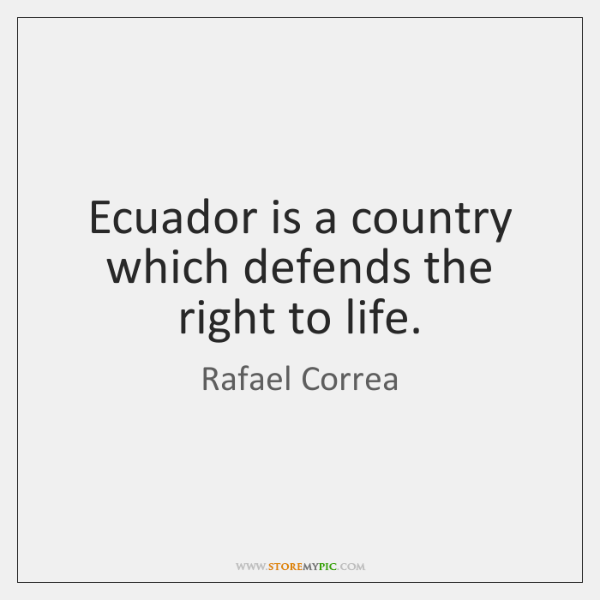 Ecuador is a country which defends the right to life.