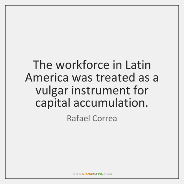 The workforce in Latin America was treated as a vulgar instrument for ...