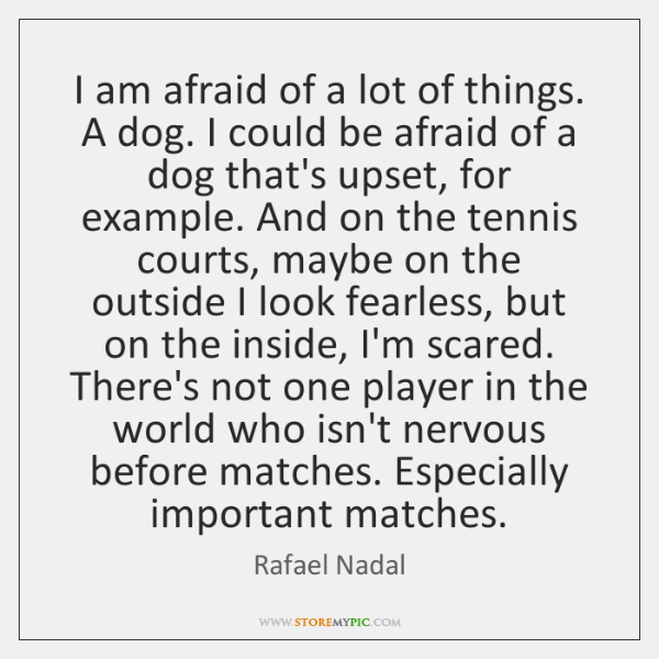 I am afraid of a lot of things. A dog. I could ...