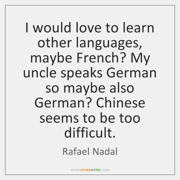 I would love to learn other languages, maybe French? My uncle speaks ...
