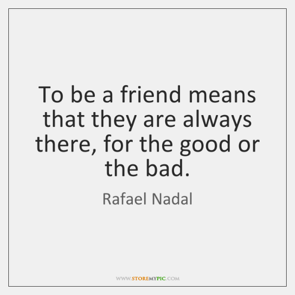 To be a friend means that they are always there, for the ...