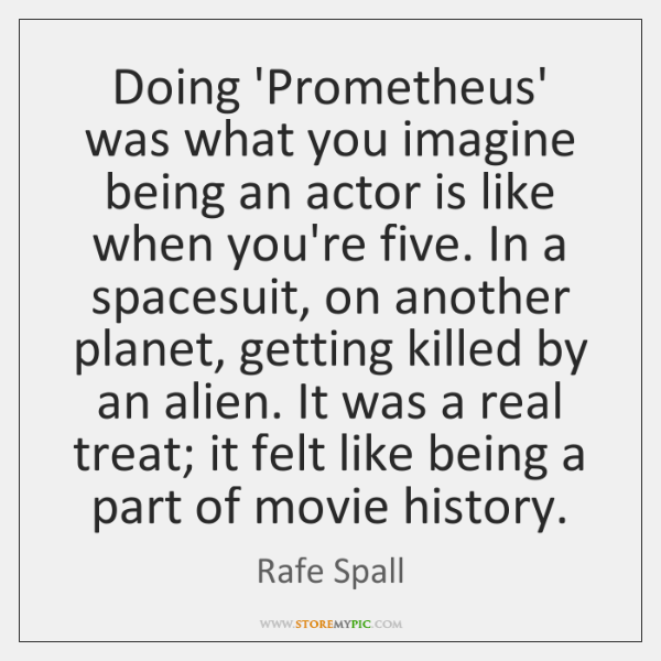 Doing 'Prometheus' was what you imagine being an actor is like when ...