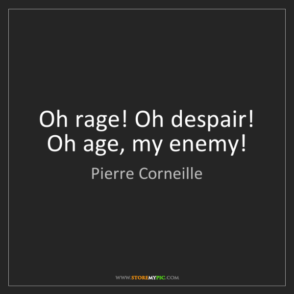 Pierre Corneille: Oh rage! Oh despair! Oh age, my enemy!