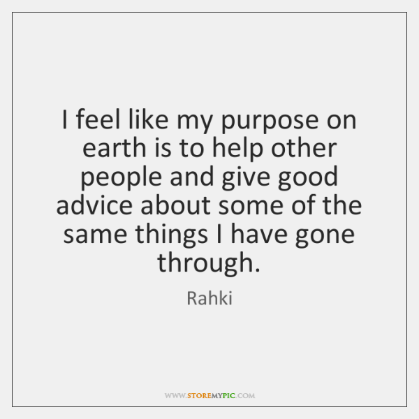 I feel like my purpose on earth is to help other people ...