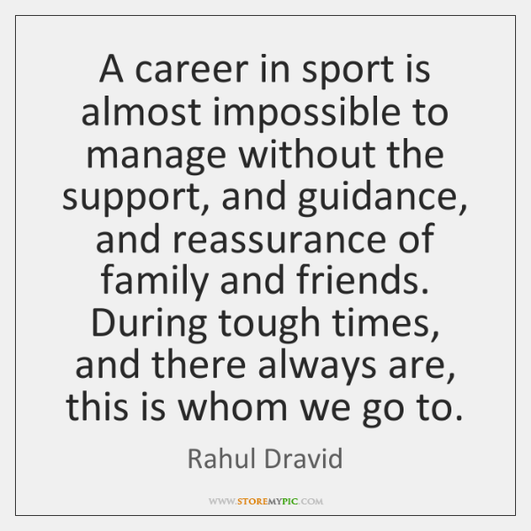 A career in sport is almost impossible to manage without the support, ...