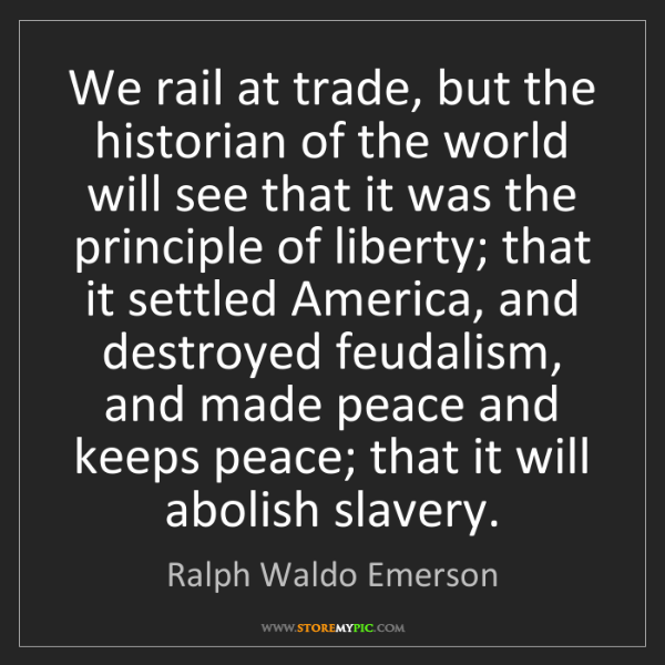 Ralph Waldo Emerson: We rail at trade, but the historian of the world will...