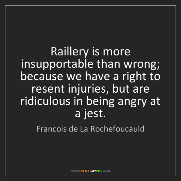Francois de La Rochefoucauld: Raillery is more insupportable than wrong; because we...