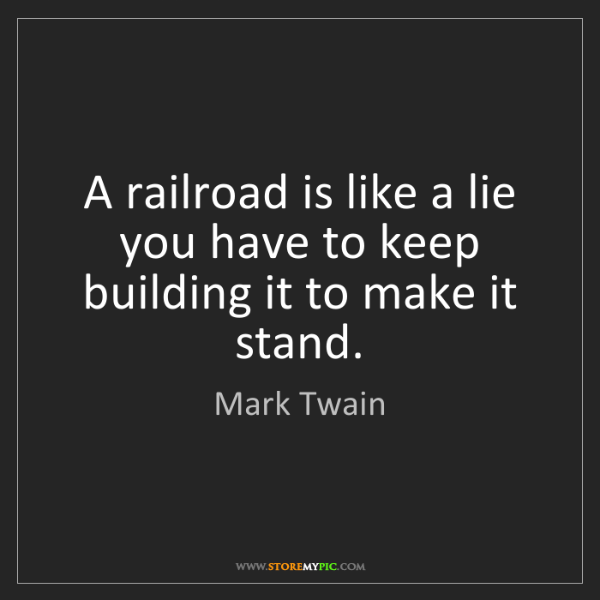 Mark Twain: A railroad is like a lie you have to keep building it...