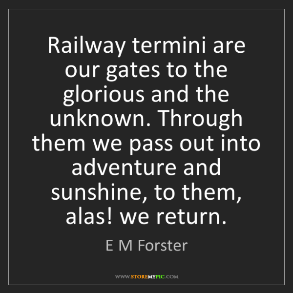 E M Forster: Railway termini are our gates to the glorious and the...