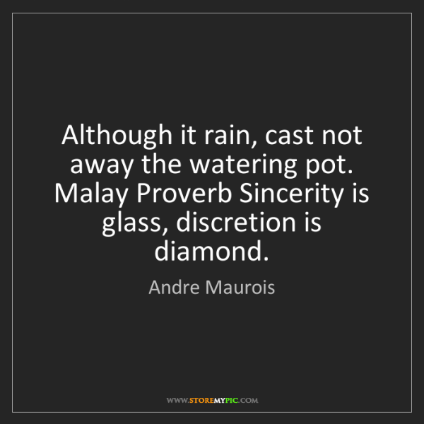 Andre Maurois: Although it rain, cast not away the watering pot. Malay...