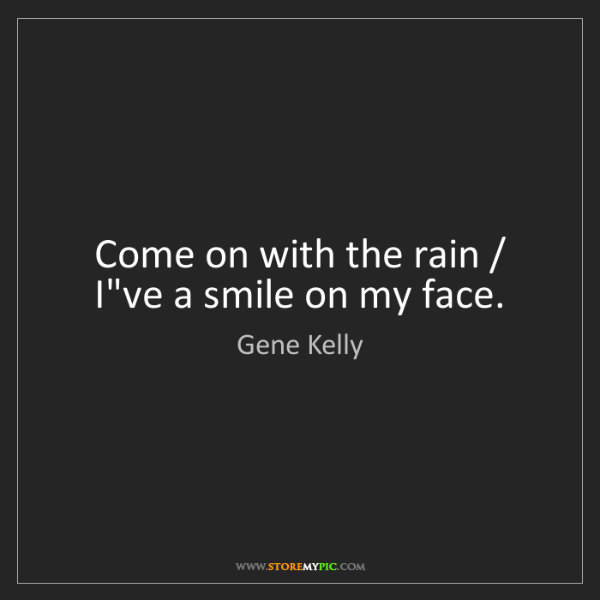 Gene Kelly: Come on with the rain / I've a smile on my face.