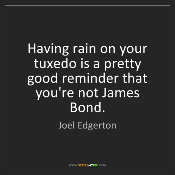 Joel Edgerton: Having rain on your tuxedo is a pretty good reminder...