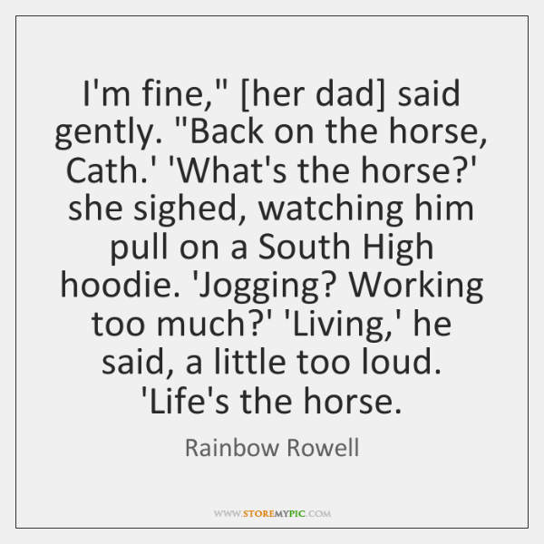 "I'm fine,"" [her dad] said gently. ""Back on the horse, Cath.' ..."