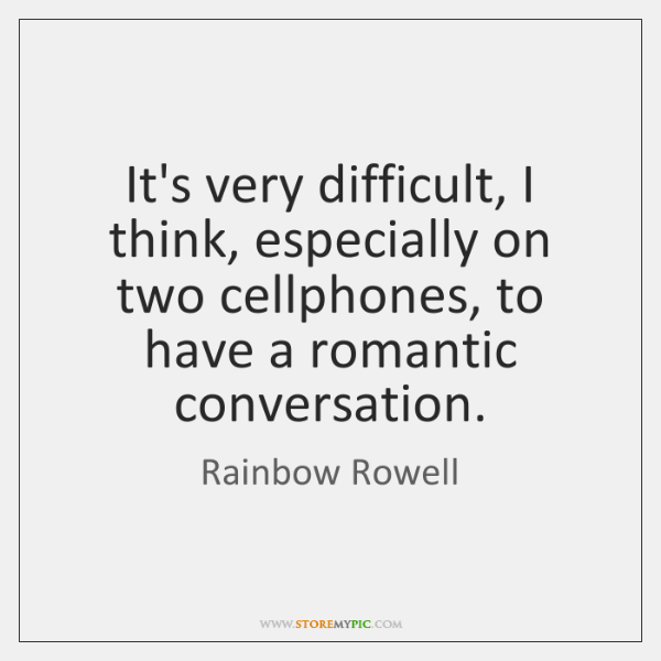 It's very difficult, I think, especially on two cellphones, to have a ...