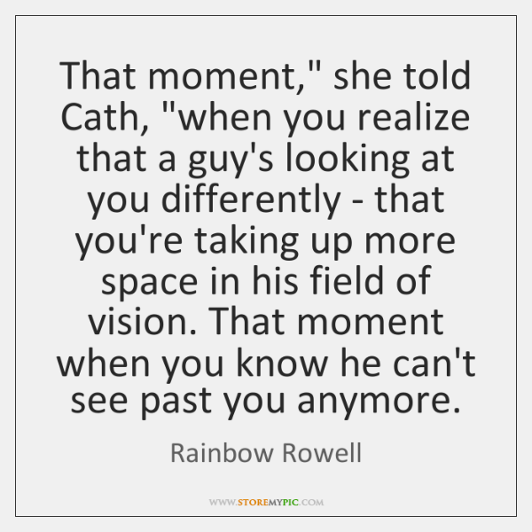"That moment,"" she told Cath, ""when you realize that a guy's looking ..."