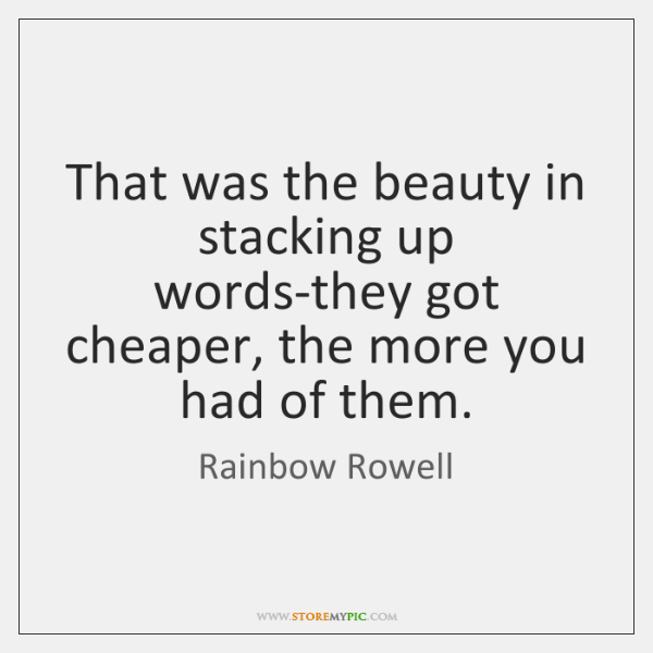 That was the beauty in stacking up words-they got cheaper, the more ...