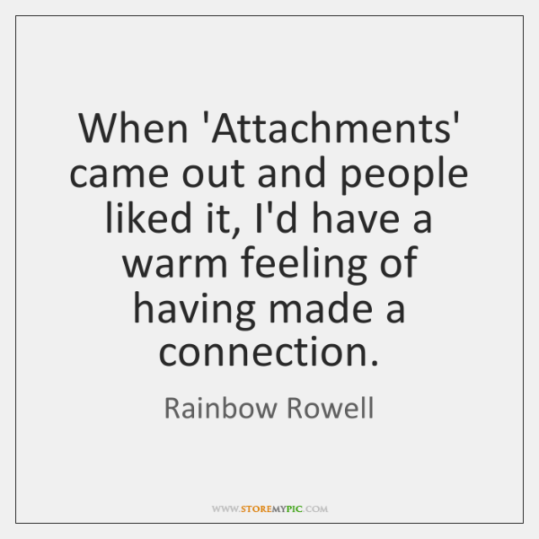 When 'Attachments' came out and people liked it, I'd have a warm ...