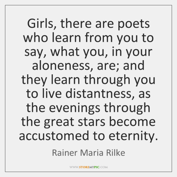 Girls, there are poets who learn from you to say, what you, ...