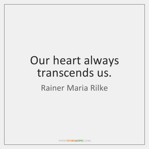 Our heart always transcends us.