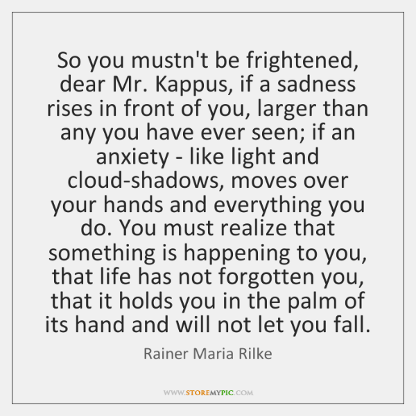 So you mustn't be frightened, dear Mr. Kappus, if a sadness rises ...
