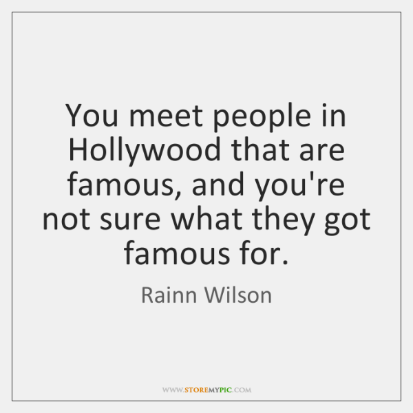 You meet people in Hollywood that are famous, and you're not sure ...
