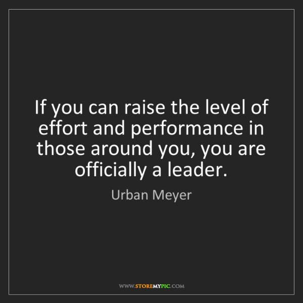 Urban Meyer: If you can raise the level of effort and performance...