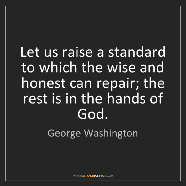 George Washington: Let us raise a standard to which the wise and honest...