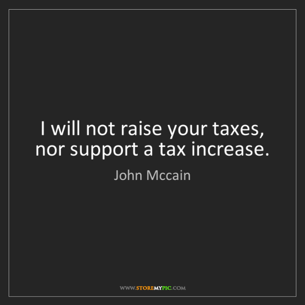 John Mccain: I will not raise your taxes, nor support a tax increase.