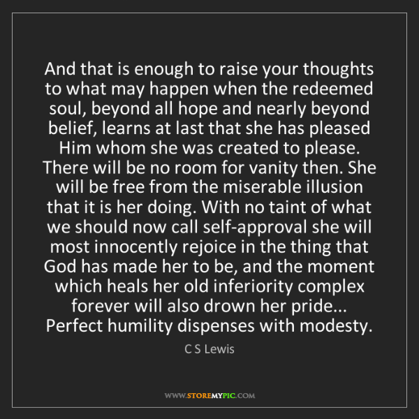C S Lewis: And that is enough to raise your thoughts to what may...