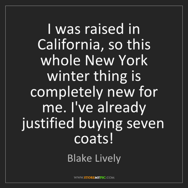 Blake Lively: I was raised in California, so this whole New York winter...