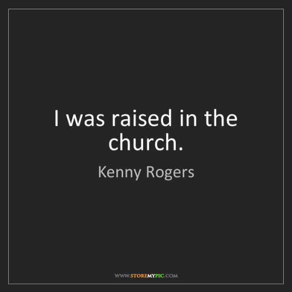 Kenny Rogers: I was raised in the church.