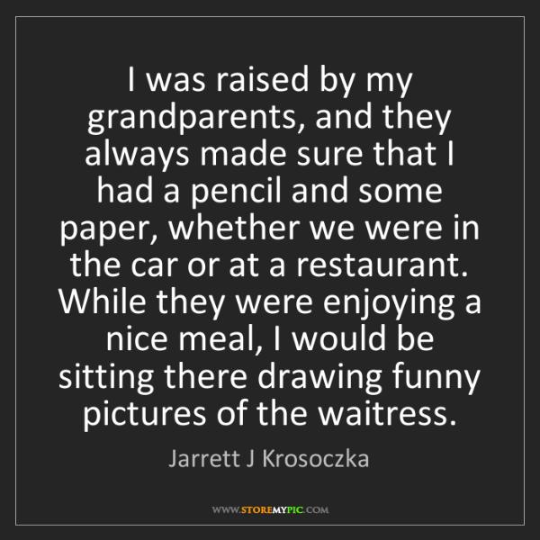 Jarrett J Krosoczka: I was raised by my grandparents, and they always made...