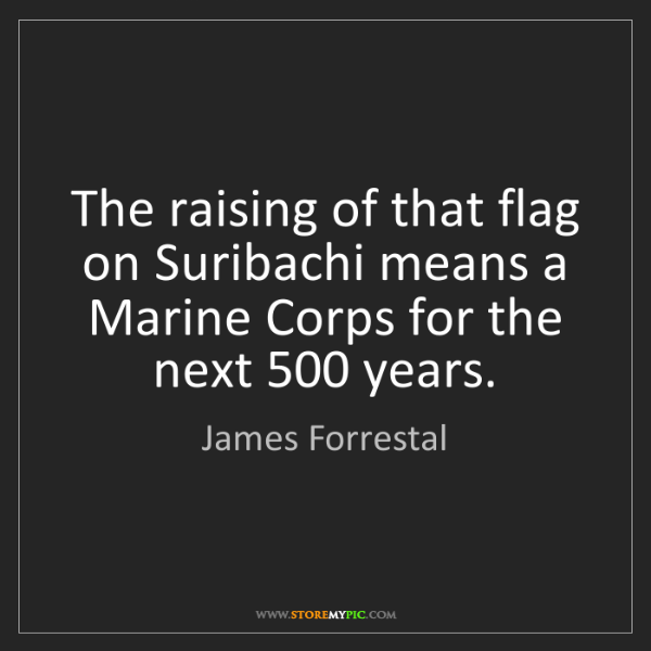 James Forrestal: The raising of that flag on Suribachi means a Marine...