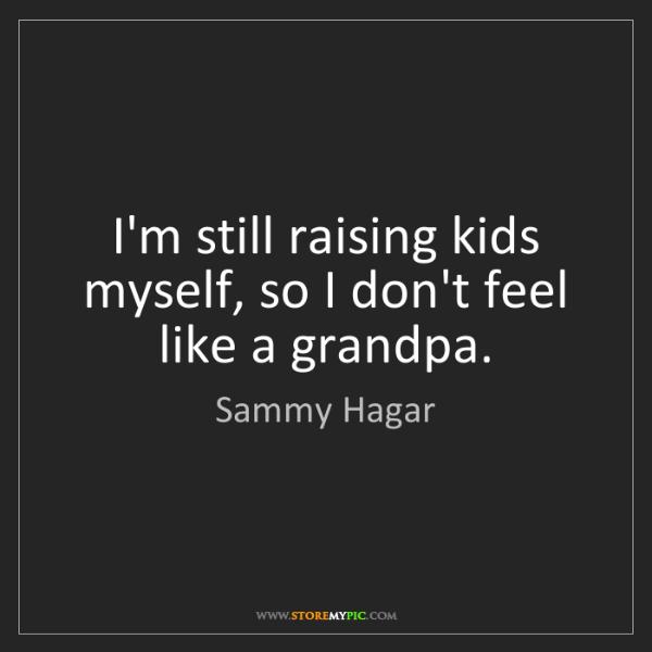 Sammy Hagar: I'm still raising kids myself, so I don't feel like a...