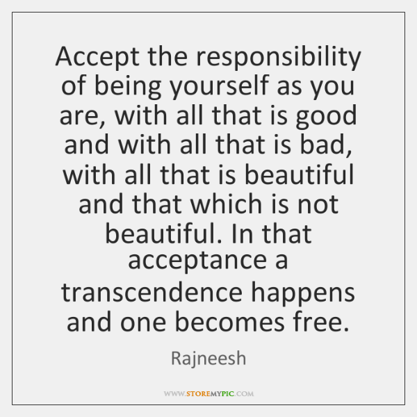 Accept the responsibility of being yourself as you are, with all that ...