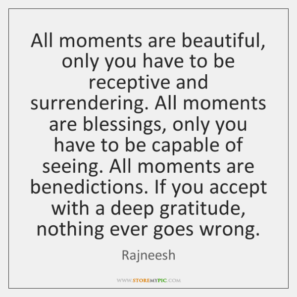 All moments are beautiful, only you have to be receptive and surrendering. ...