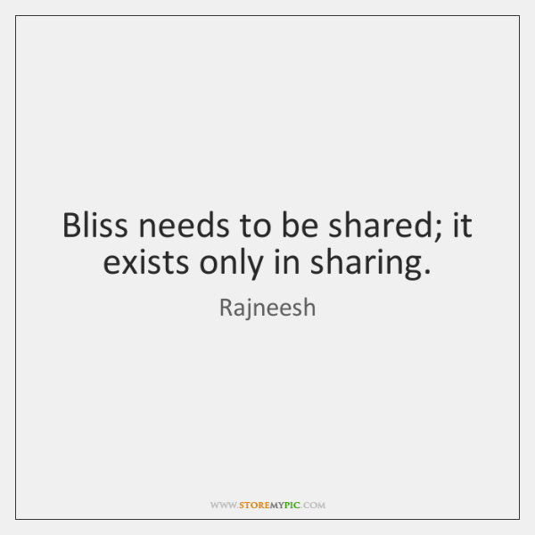Bliss needs to be shared; it exists only in sharing.