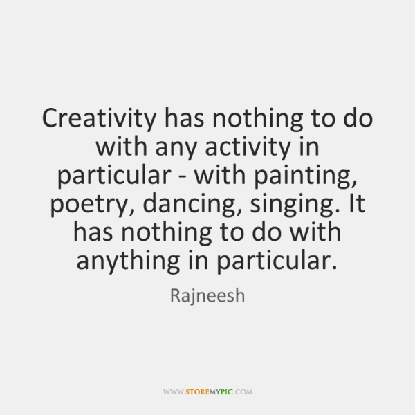 Creativity has nothing to do with any activity in particular - with ...